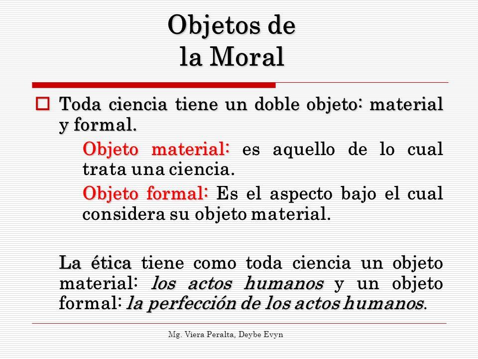 Objetos de la Moral Toda ciencia tiene un doble objeto: material y formal. Toda ciencia tiene un doble objeto: material y formal. Objeto material: Obj