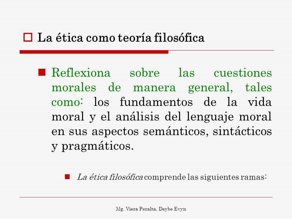 La ética como teoría filosófica Reflexiona sobre las cuestiones morales de manera general, tales como: los fundamentos de la vida moral y el análisis