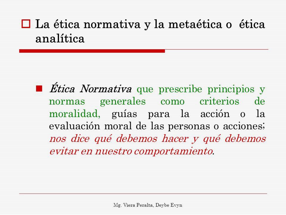 La ética normativa y la metaética o ética analítica Ética Normativa que prescribe principios y normas generales como criterios de moralidad, guías par