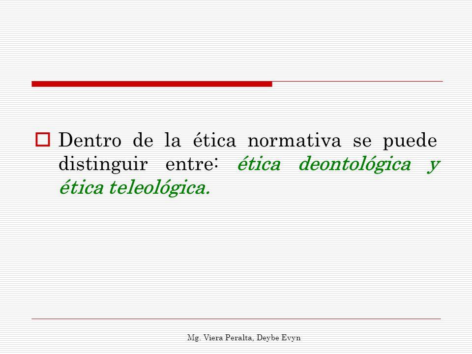 Dentro de la ética normativa se puede distinguir entre: ética deontológica y ética teleológica. Mg. Viera Peralta, Deybe Evyn