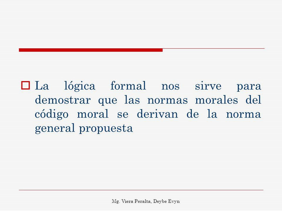 La lógica formal nos sirve para demostrar que las normas morales del código moral se derivan de la norma general propuesta Mg. Viera Peralta, Deybe Ev