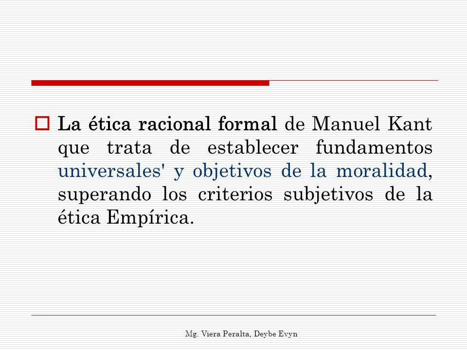 La ética racional formal de Manuel Kant que trata de establecer fundamentos universales' y objetivos de la moralidad, superando los criterios subjetiv