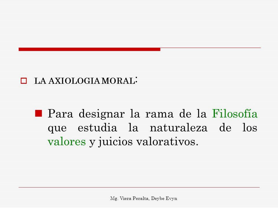 LA AXIOLOGIA MORAL : Para designar la rama de la Filosofía que estudia la naturaleza de los valores y juicios valorativos. Mg. Viera Peralta, Deybe Ev