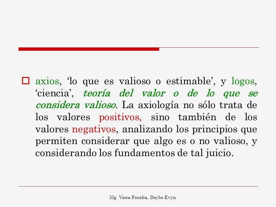 axios, lo que es valioso o estimable, y logos, ciencia, teoría del valor o de lo que se considera valioso. La axiología no sólo trata de los valores p