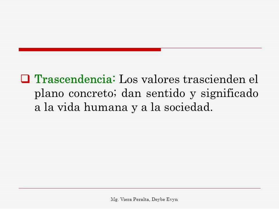 Trascendencia: Los valores trascienden el plano concreto; dan sentido y significado a la vida humana y a la sociedad. Mg. Viera Peralta, Deybe Evyn