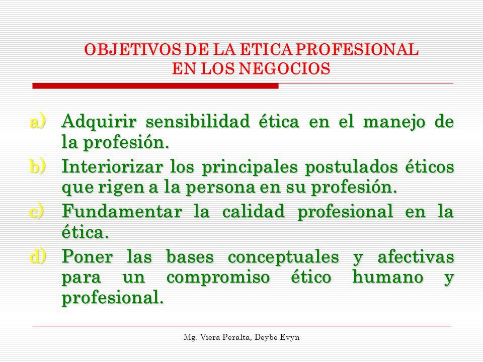 a)Adquirir sensibilidad ética en el manejo de la profesión. b)Interiorizar los principales postulados éticos que rigen a la persona en su profesión. c