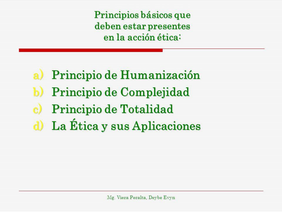 Principios básicos que deben estar presentes en la acción ética: a)Principio de Humanización b)Principio de Complejidad c)Principio de Totalidad d)La