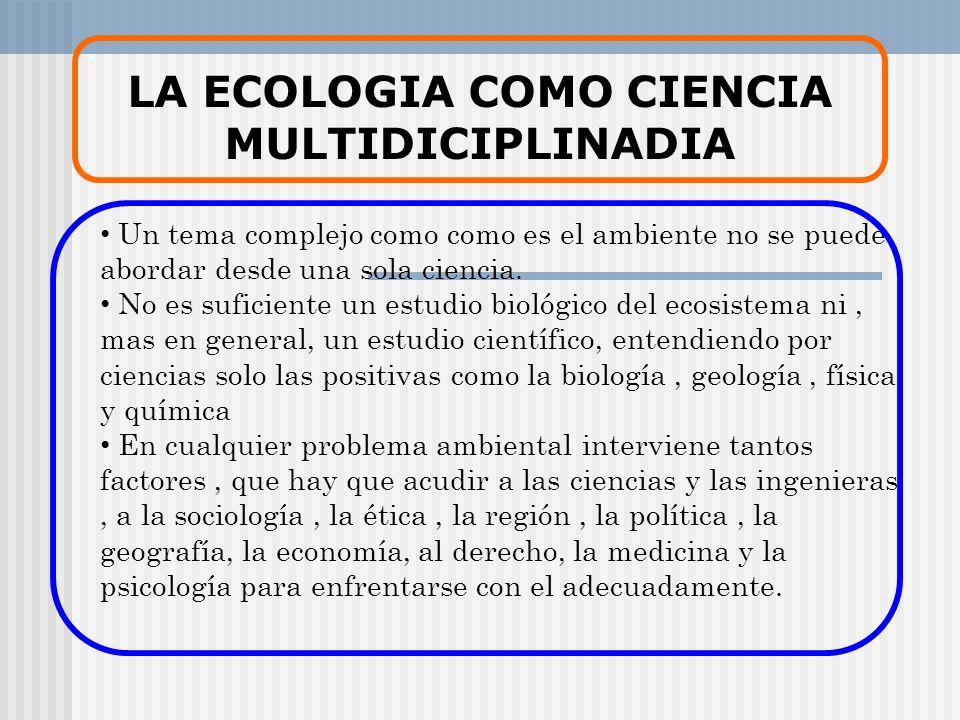 LA ECOLOGIA COMO CIENCIA MULTIDICIPLINADIA Un tema complejo como como es el ambiente no se puede abordar desde una sola ciencia. No es suficiente un e