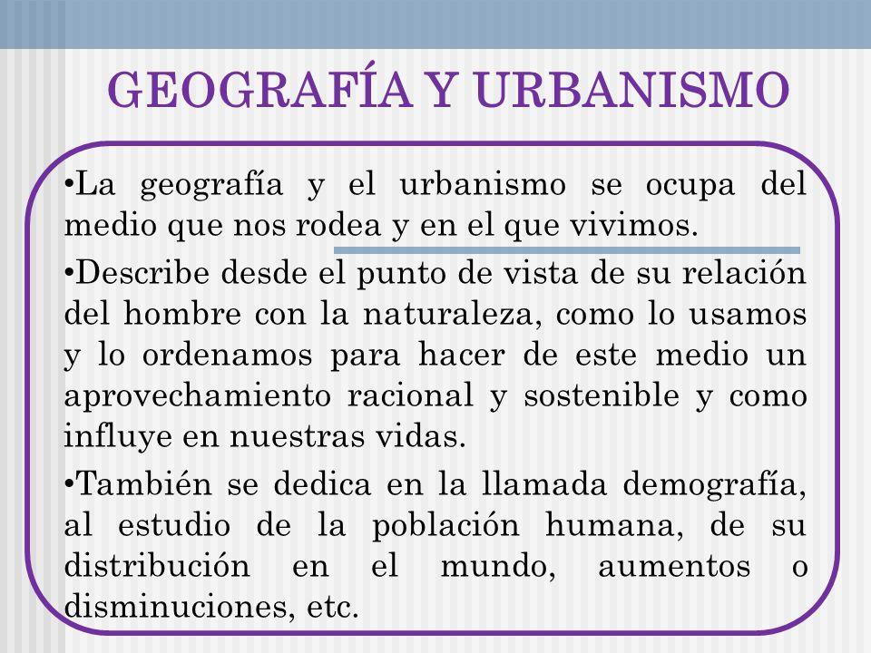 GEOGRAFÍA Y URBANISMO La geografía y el urbanismo se ocupa del medio que nos rodea y en el que vivimos. Describe desde el punto de vista de su relació