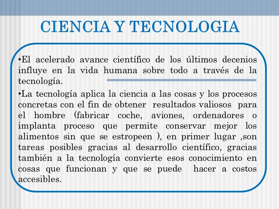 CIENCIA Y TECNOLOGIA El acelerado avance científico de los últimos decenios influye en la vida humana sobre todo a través de la tecnología. La tecnolo