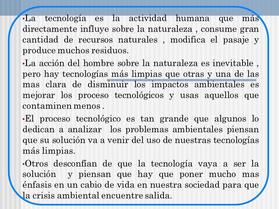 La tecnología es la actividad humana que más directamente influye sobre la naturaleza, consume gran cantidad de recursos naturales, modifica el pasaje