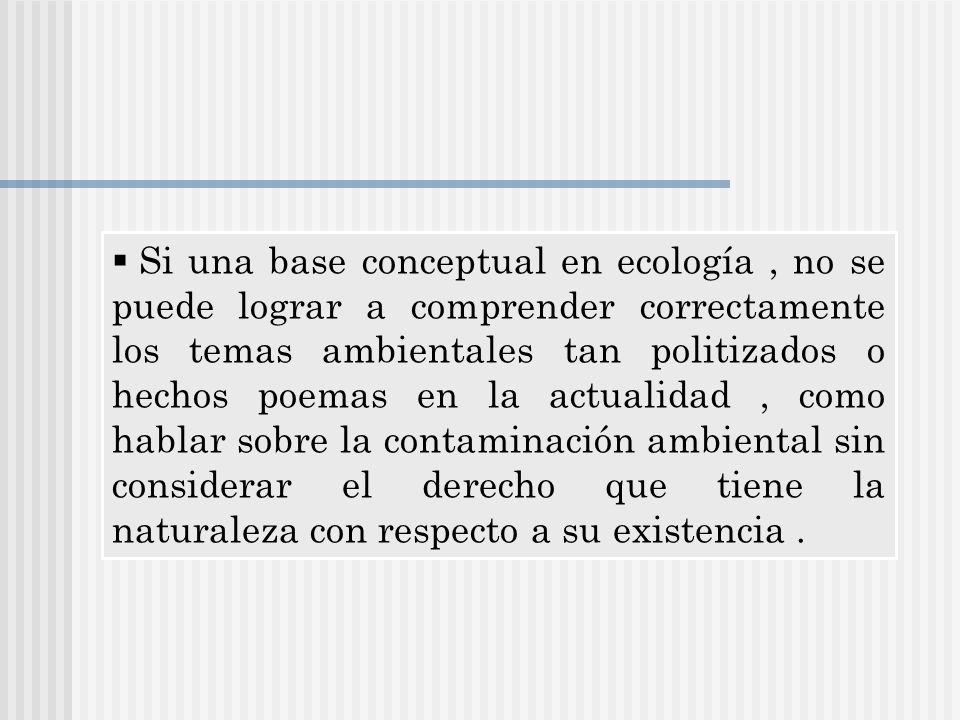 Si una base conceptual en ecología, no se puede lograr a comprender correctamente los temas ambientales tan politizados o hechos poemas en la actualid