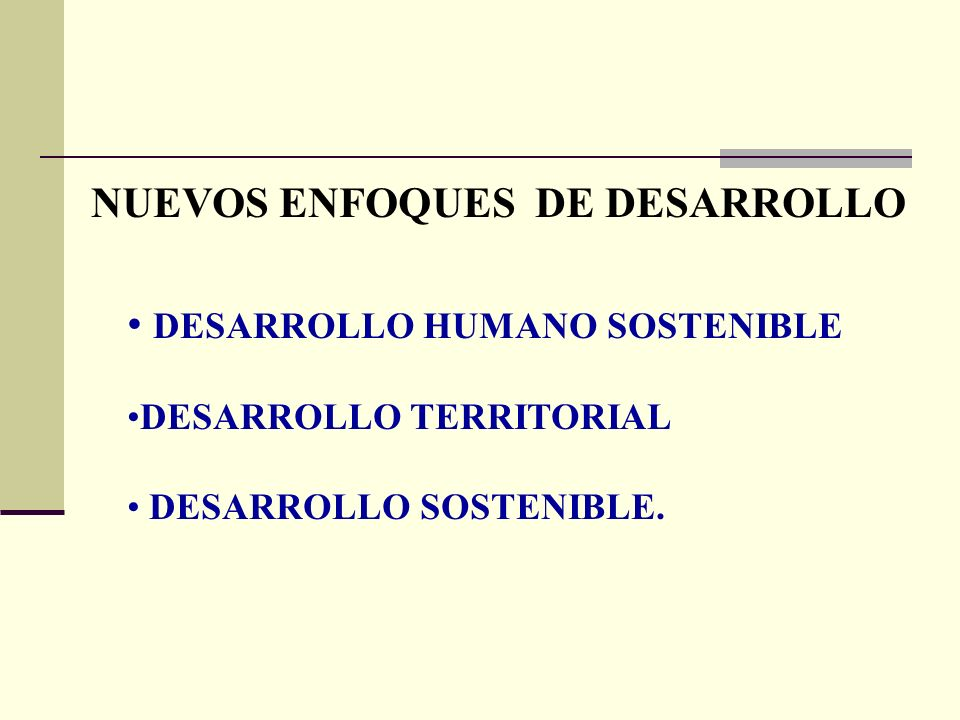 NUEVOS ENFOQUES DE DESARROLLO DESARROLLO HUMANO SOSTENIBLE DESARROLLO TERRITORIAL DESARROLLO SOSTENIBLE.