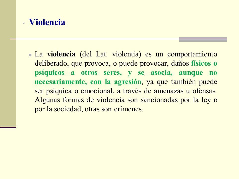 Violencia La violencia (del Lat. violentia) es un comportamiento deliberado, que provoca, o puede provocar, daños físicos o psíquicos a otros seres, y
