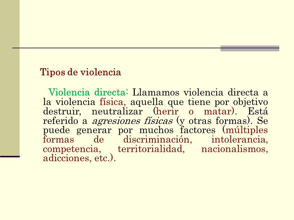 Tipos de violencia Violencia directa: Llamamos violencia directa a la violencia física, aquella que tiene por objetivo destruir, neutralizar (herir o