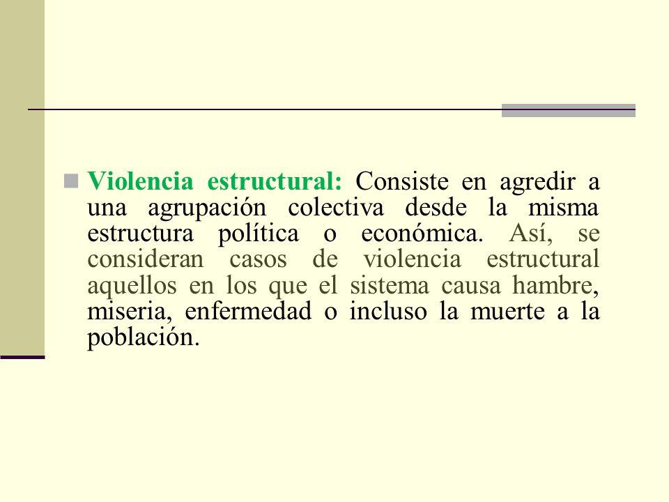 Violencia estructural: Consiste en agredir a una agrupación colectiva desde la misma estructura política o económica. Así, se consideran casos de viol
