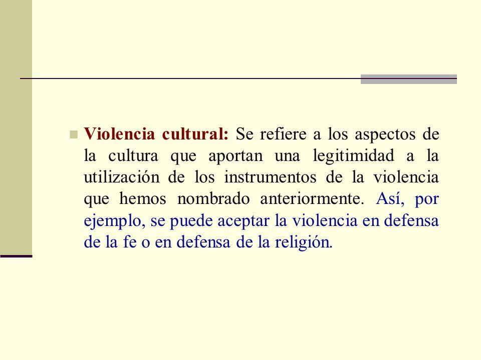 Violencia cultural: Se refiere a los aspectos de la cultura que aportan una legitimidad a la utilización de los instrumentos de la violencia que hemos