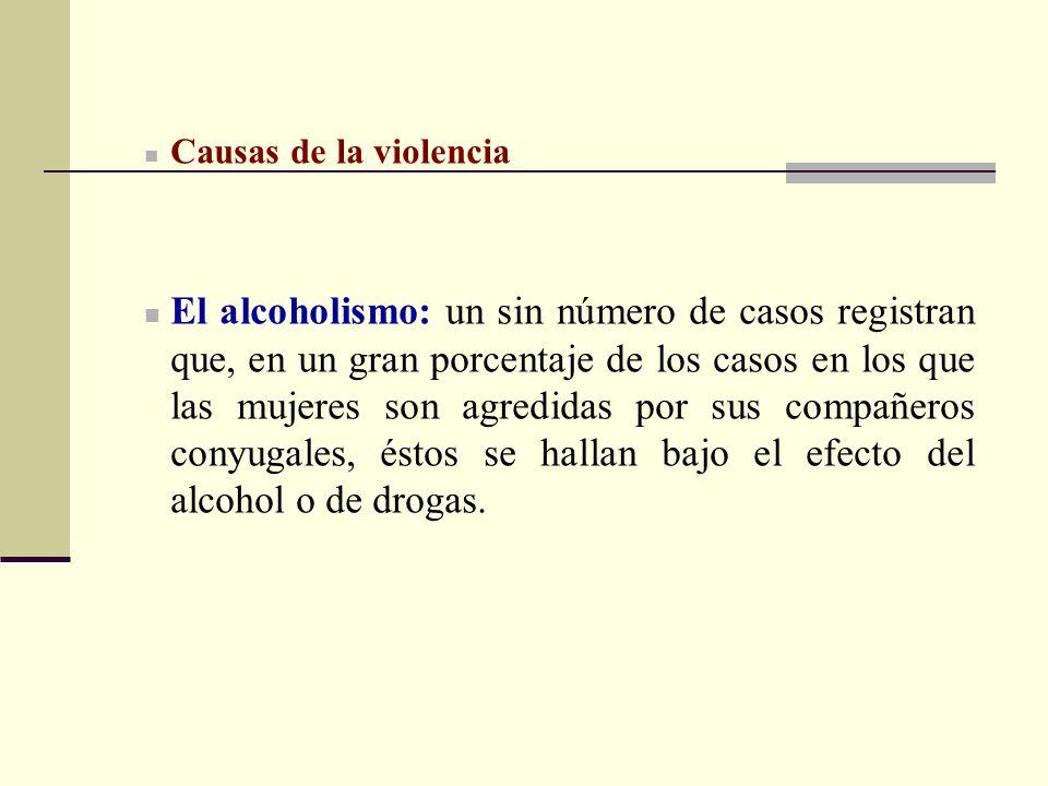 Causas de la violencia El alcoholismo: un sin número de casos registran que, en un gran porcentaje de los casos en los que las mujeres son agredidas p