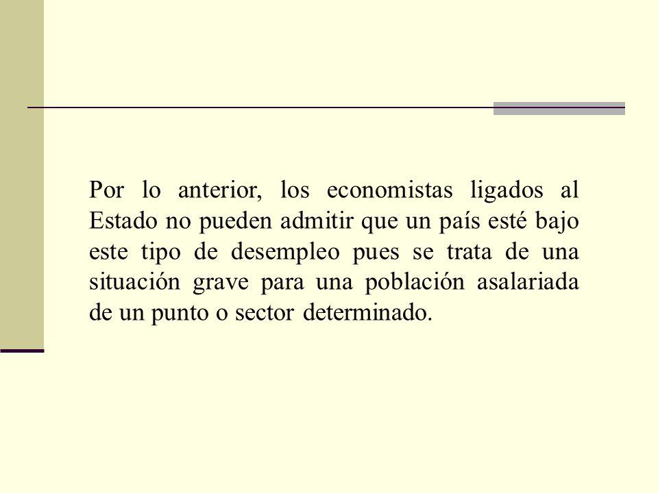 Por lo anterior, los economistas ligados al Estado no pueden admitir que un país esté bajo este tipo de desempleo pues se trata de una situación grave