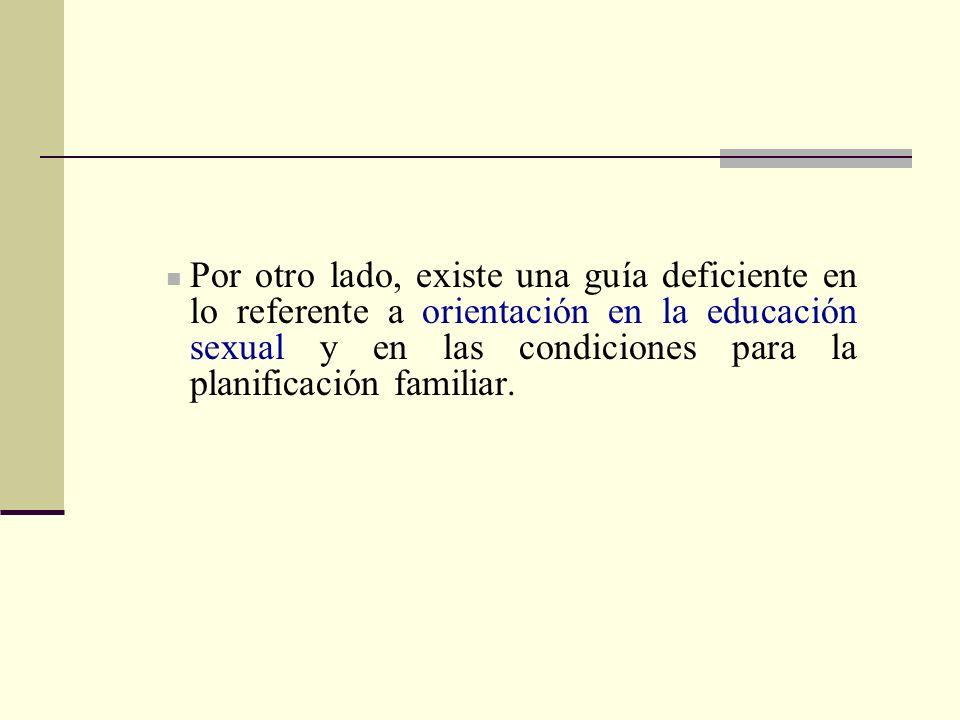 Por otro lado, existe una guía deficiente en lo referente a orientación en la educación sexual y en las condiciones para la planificación familiar.