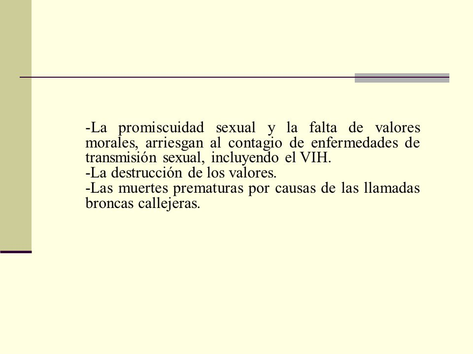-La promiscuidad sexual y la falta de valores morales, arriesgan al contagio de enfermedades de transmisión sexual, incluyendo el VIH. -La destrucción