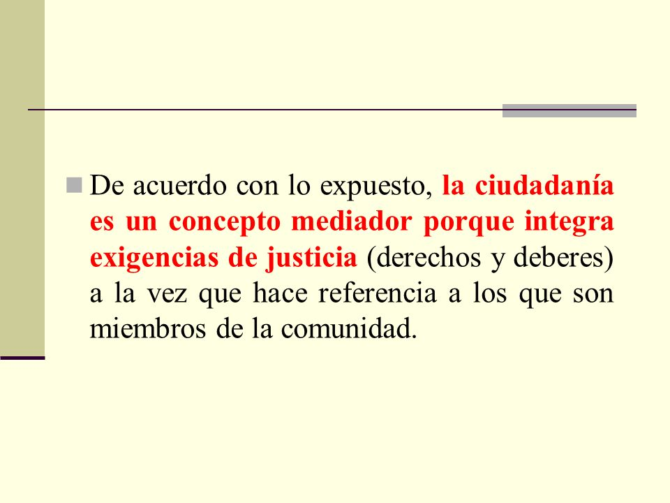 De acuerdo con lo expuesto, la ciudadanía es un concepto mediador porque integra exigencias de justicia (derechos y deberes) a la vez que hace referen