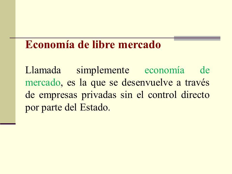 Economía de libre mercado Llamada simplemente economía de mercado, es la que se desenvuelve a través de empresas privadas sin el control directo por p
