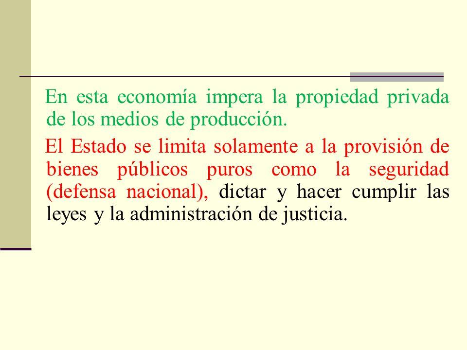 En esta economía impera la propiedad privada de los medios de producción. El Estado se limita solamente a la provisión de bienes públicos puros como l