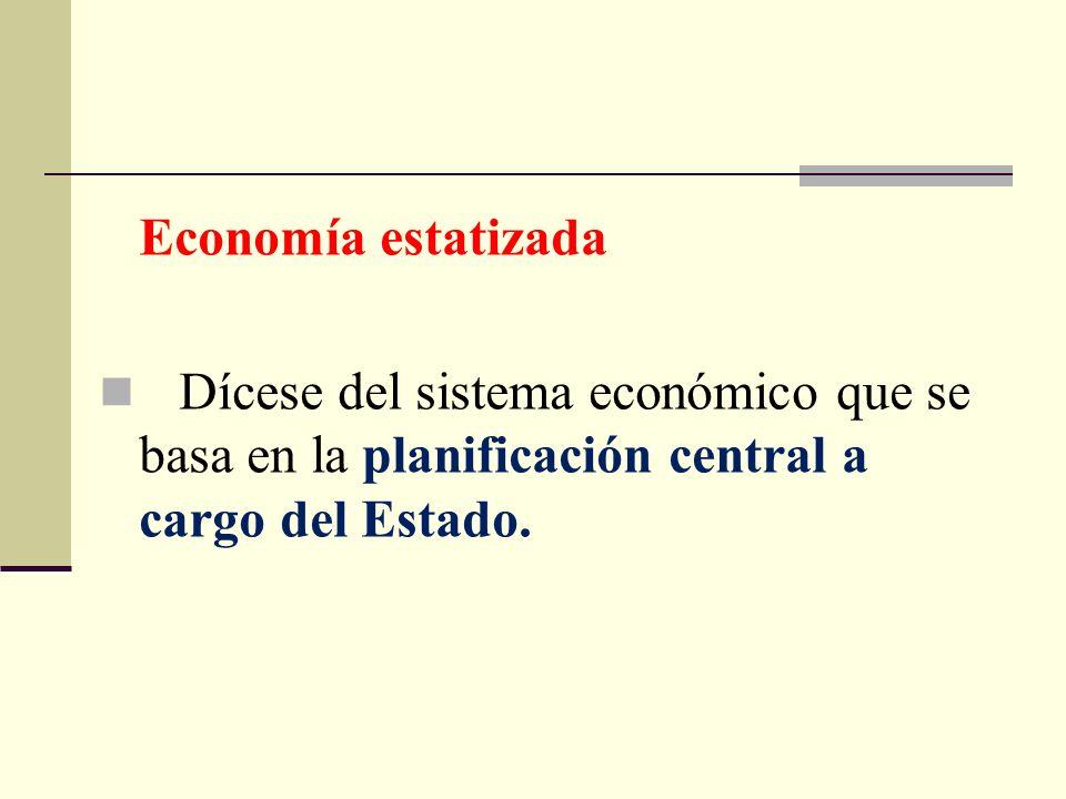 Economía estatizada Dícese del sistema económico que se basa en la planificación central a cargo del Estado.