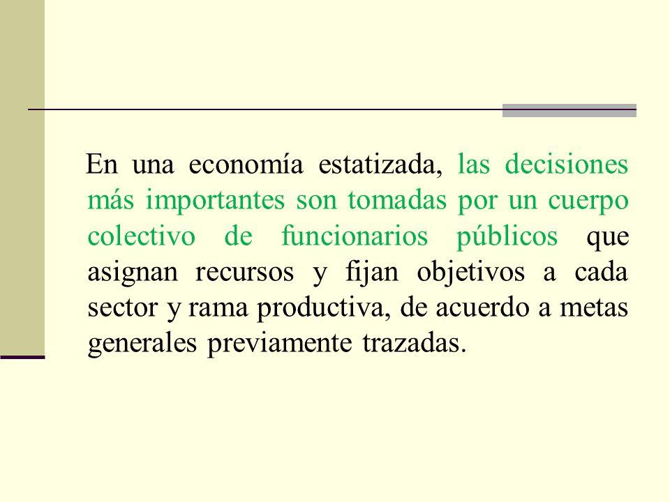 En una economía estatizada, las decisiones más importantes son tomadas por un cuerpo colectivo de funcionarios públicos que asignan recursos y fijan o