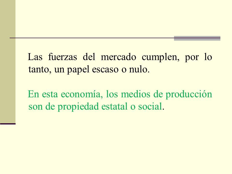 Las fuerzas del mercado cumplen, por lo tanto, un papel escaso o nulo. En esta economía, los medios de producción son de propiedad estatal o social.
