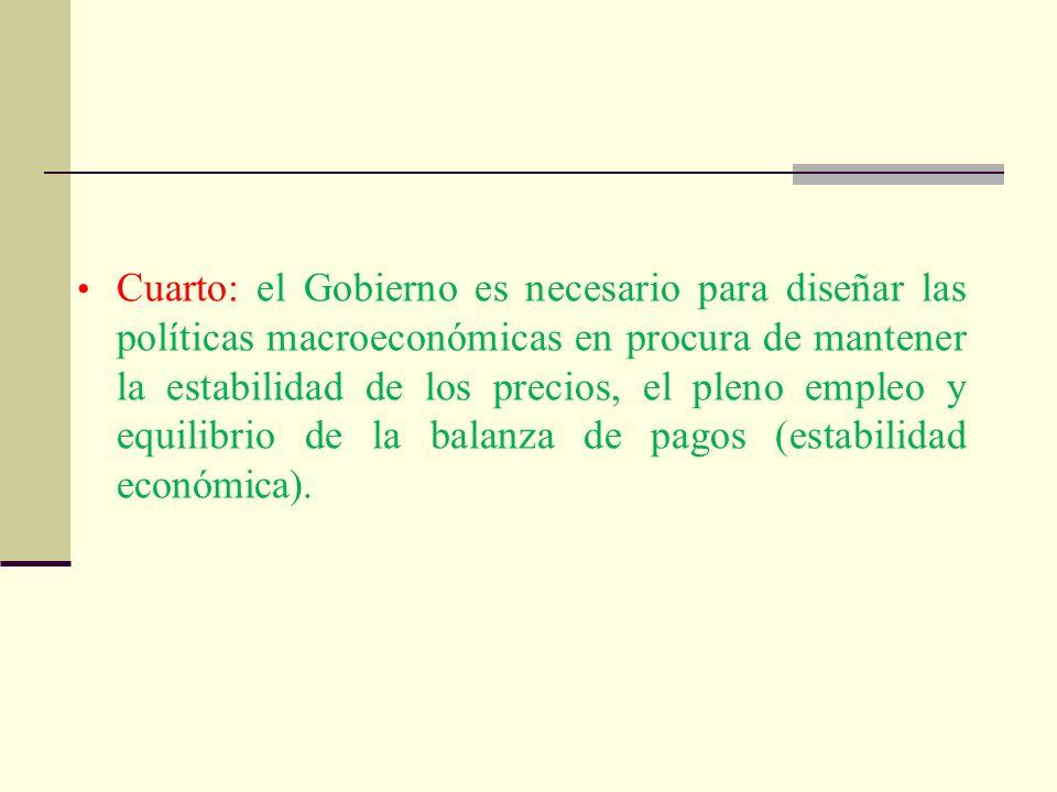 Cuarto: el Gobierno es necesario para diseñar las políticas macroeconómicas en procura de mantener la estabilidad de los precios, el pleno empleo y eq
