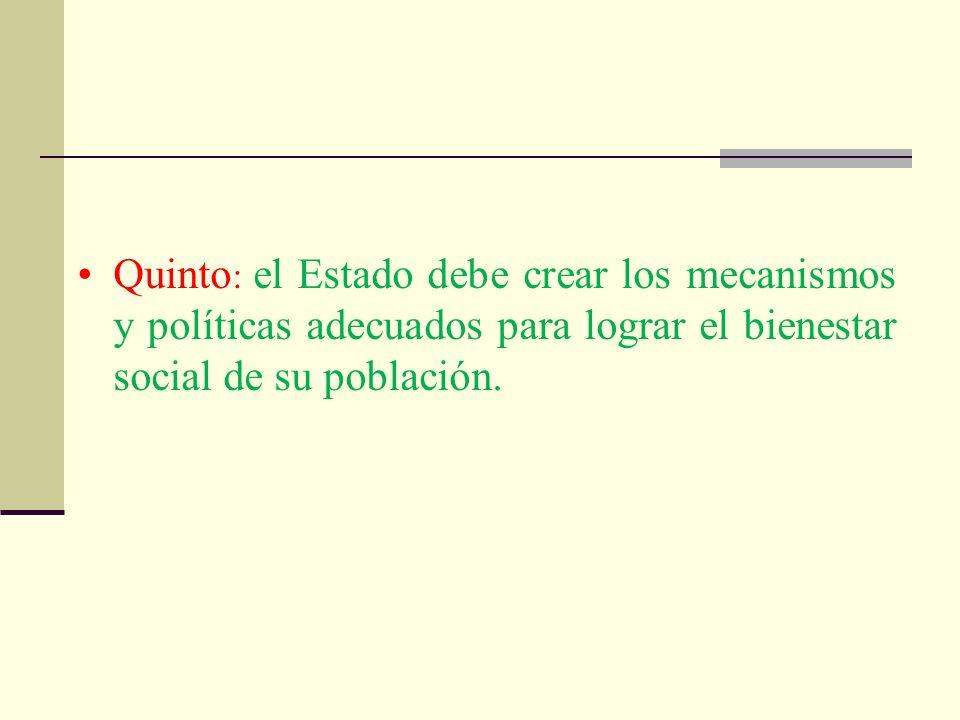 Quinto : el Estado debe crear los mecanismos y políticas adecuados para lograr el bienestar social de su población.