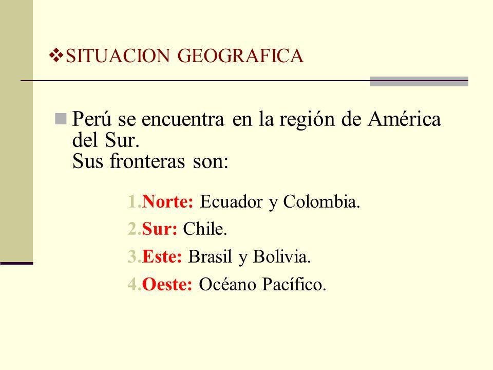 SITUACION GEOGRAFICA Perú se encuentra en la región de América del Sur. Sus fronteras son: 1.Norte: Ecuador y Colombia. 2.Sur: Chile. 3.Este: Brasil y