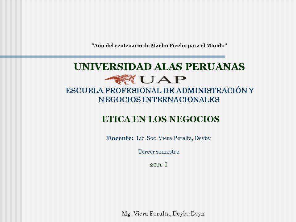 Año del centenario de Machu Picchu para el Mundo UNIVERSIDAD ALAS PERUANAS ESCUELA PROFESIONAL DE ADMINISTRACIÓN Y NEGOCIOS INTERNACIONALES ETICA EN LOS NEGOCIOS Docente: Lic.