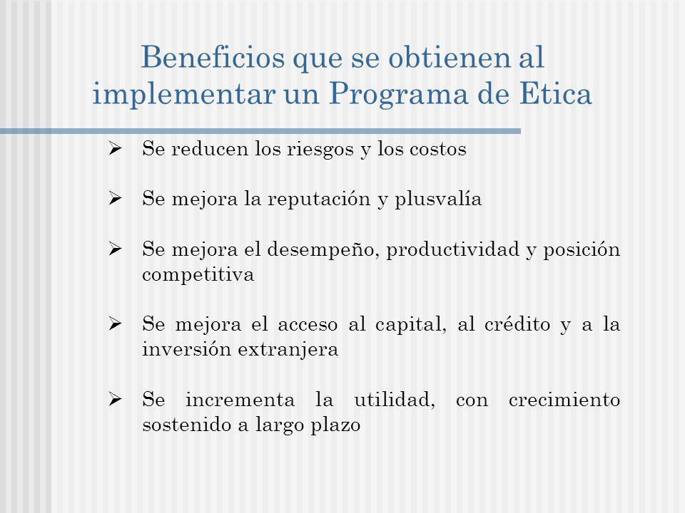 Beneficios que se obtienen al implementar un Programa de Etica Se reducen los riesgos y los costos Se mejora la reputación y plusvalía Se mejora el desempeño, productividad y posición competitiva Se mejora el acceso al capital, al crédito y a la inversión extranjera Se incrementa la utilidad, con crecimiento sostenido a largo plazo