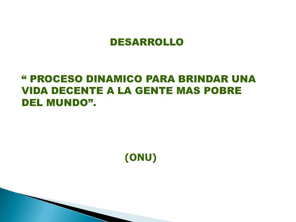 PROCESO DINAMICO PARA BRINDAR UNA VIDA DECENTE A LA GENTE MAS POBRE DEL MUNDO. (ONU) DESARROLLO