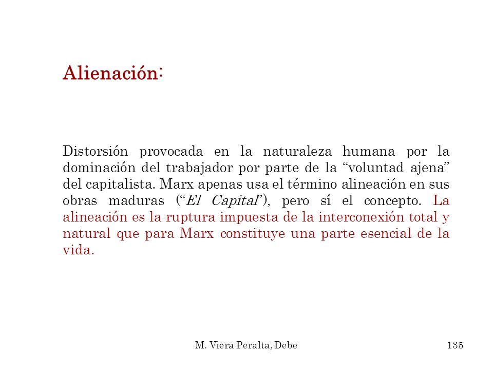 Alienación: Distorsión provocada en la naturaleza humana por la dominación del trabajador por parte de la voluntad ajena del capitalista. Marx apenas
