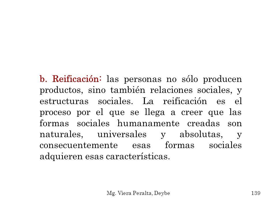 b. Reificación: las personas no sólo producen productos, sino también relaciones sociales, y estructuras sociales. La reificación es el proceso por el