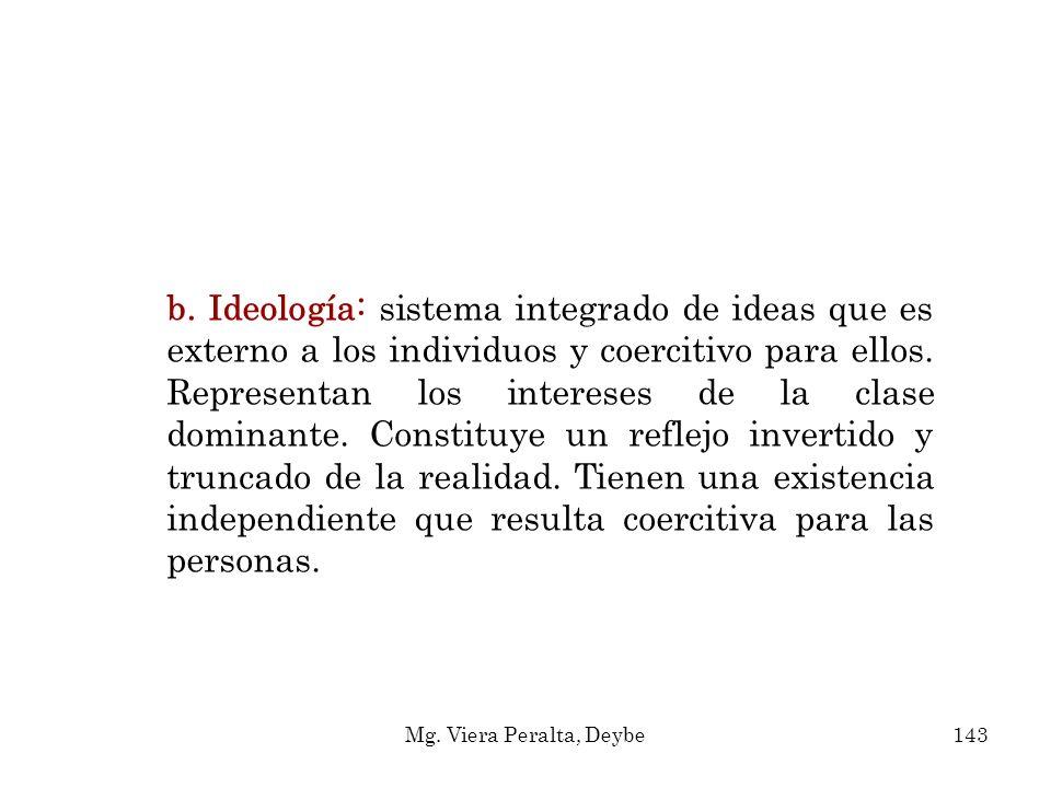 b. Ideología: sistema integrado de ideas que es externo a los individuos y coercitivo para ellos. Representan los intereses de la clase dominante. Con