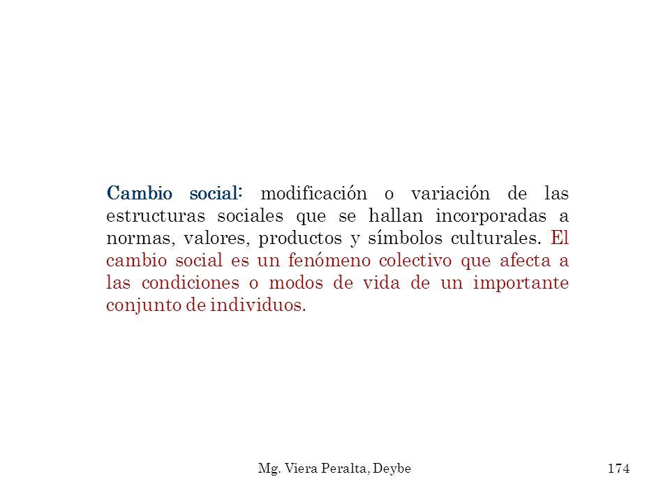Cambio social: modificación o variación de las estructuras sociales que se hallan incorporadas a normas, valores, productos y símbolos culturales. El