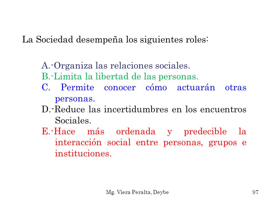 La Sociedad desempeña los siguientes roles: A.-Organiza las relaciones sociales. B.-Limita la libertad de las personas. C. Permite conocer cómo actuar