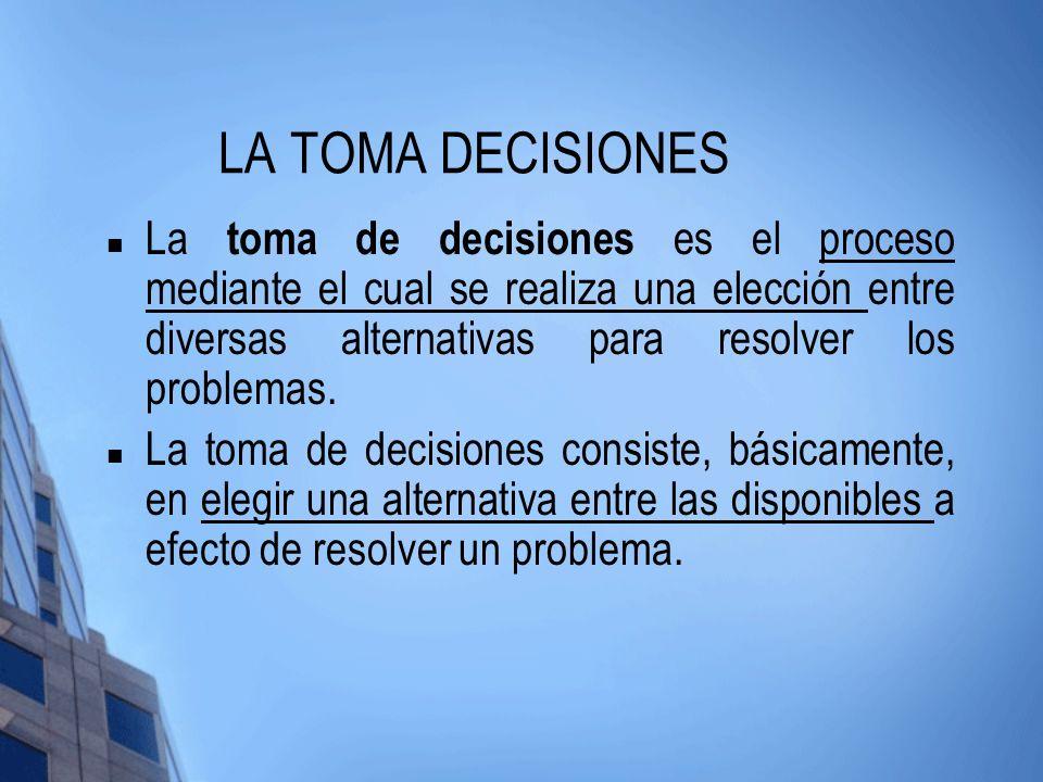 LA TOMA DECISIONES La toma de decisiones es el proceso mediante el cual se realiza una elección entre diversas alternativas para resolver los problema