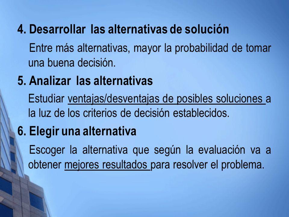 4. Desarrollar las alternativas de solución Entre más alternativas, mayor la probabilidad de tomar una buena decisión. 5. Analizar las alternativas Es