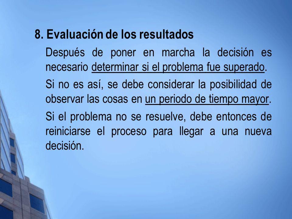 8. Evaluación de los resultados Después de poner en marcha la decisión es necesario determinar si el problema fue superado. Si no es así, se debe cons
