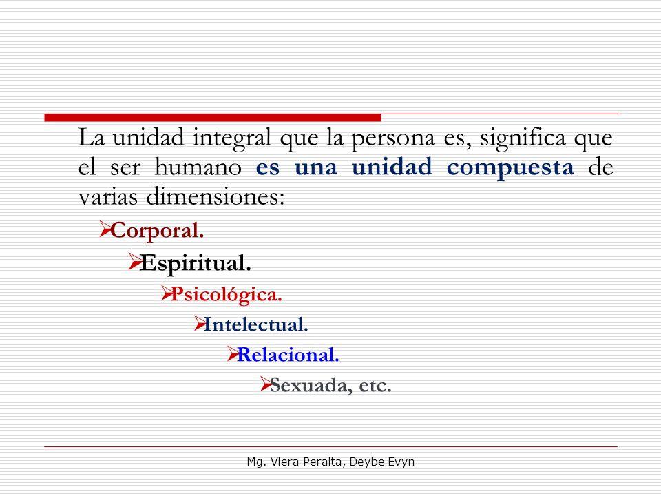 La unidad integral que la persona es, significa que el ser humano es una unidad compuesta de varias dimensiones: Corporal. Espiritual. Psicológica. In