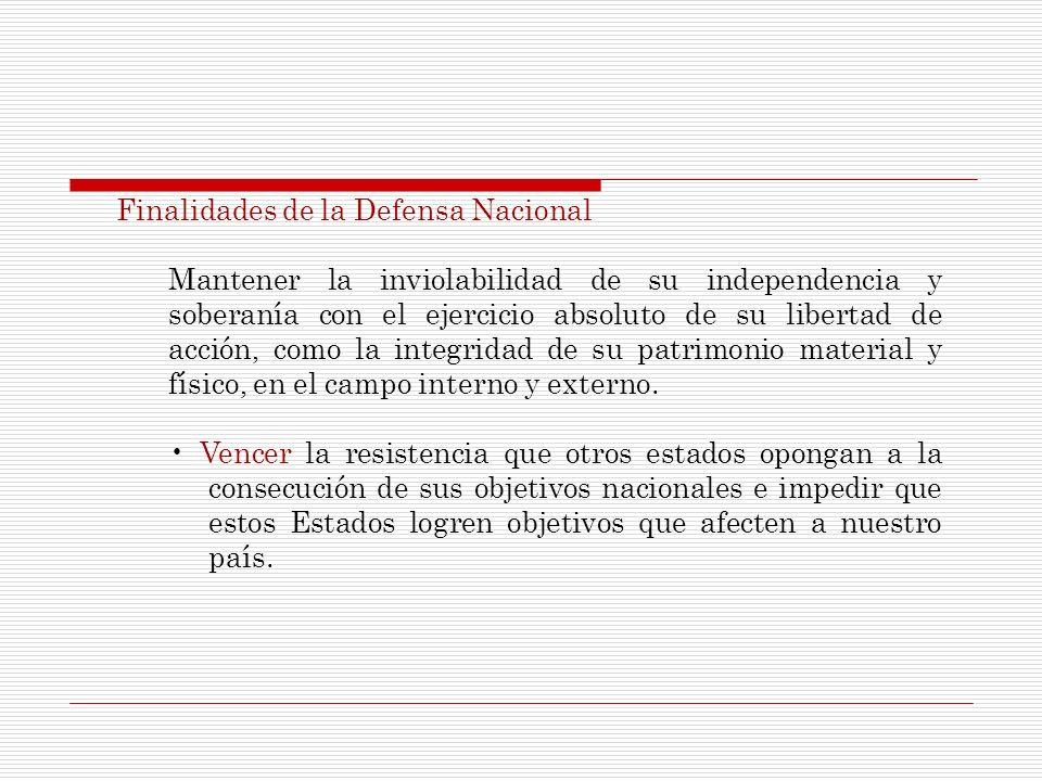 Finalidades de la Defensa Nacional Mantener la inviolabilidad de su independencia y soberanía con el ejercicio absoluto de su libertad de acción, como