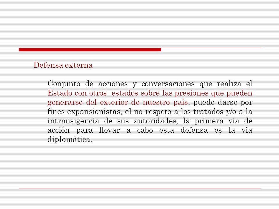 Defensa externa Conjunto de acciones y conversaciones que realiza el Estado con otros estados sobre las presiones que pueden generarse del exterior de