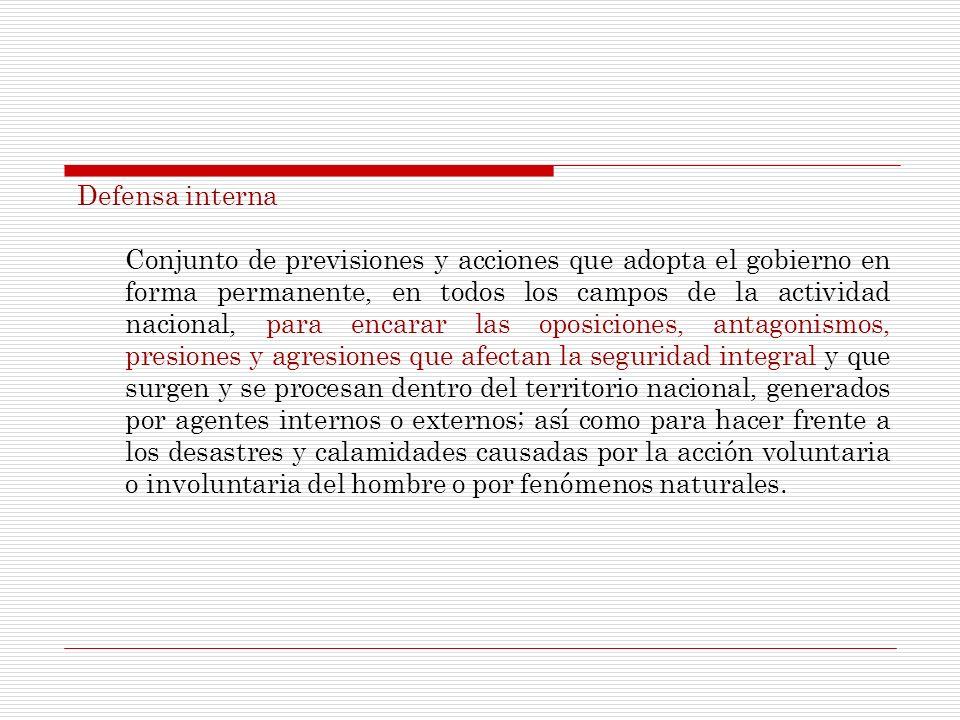 Defensa interna Conjunto de previsiones y acciones que adopta el gobierno en forma permanente, en todos los campos de la actividad nacional, para enca
