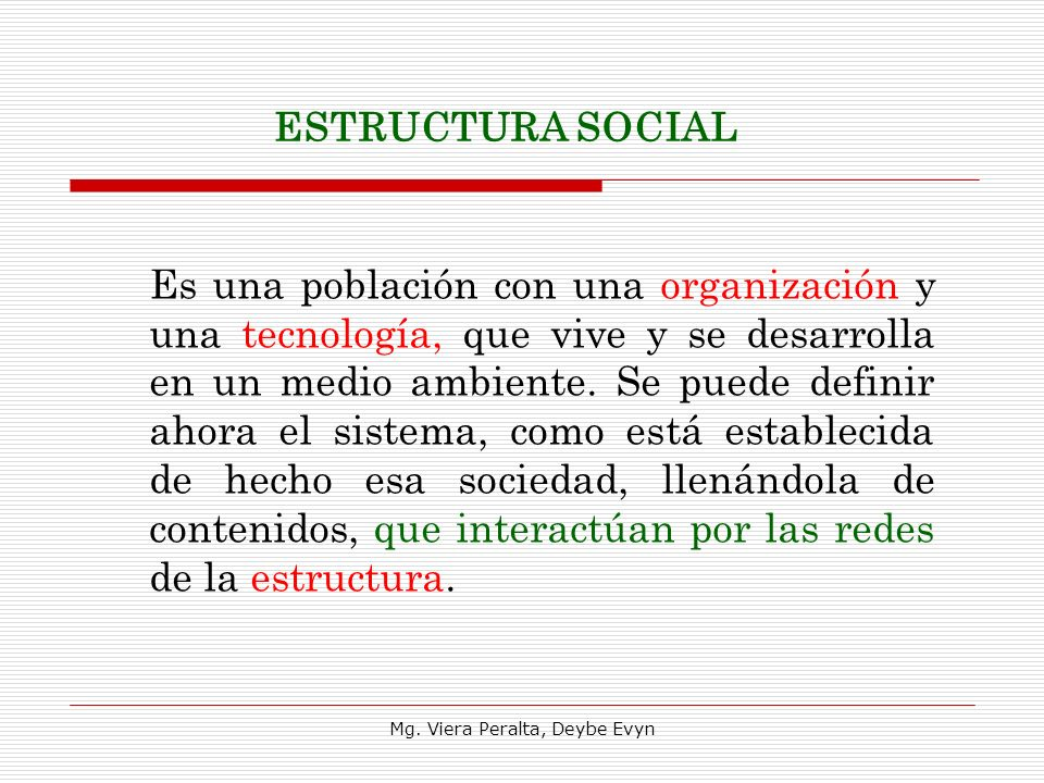 ESTRUCTURA SOCIAL Es una población con una organización y una tecnología, que vive y se desarrolla en un medio ambiente. Se puede definir ahora el sis